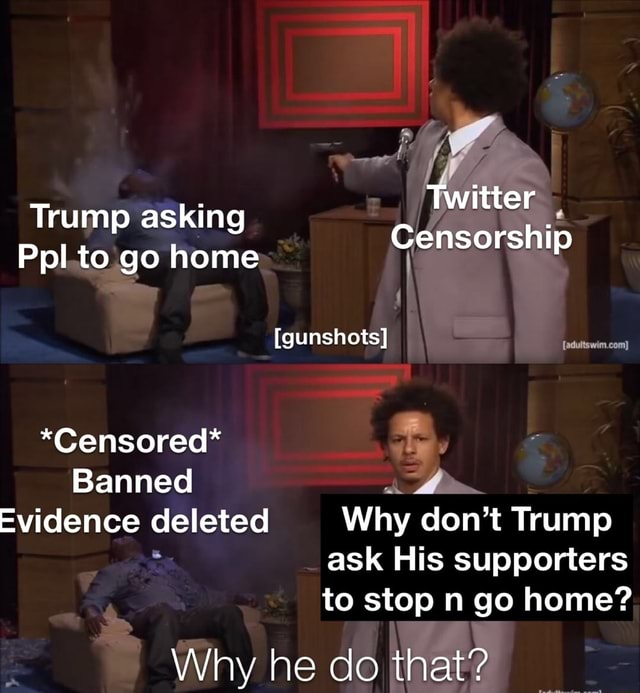 Twitter Trump asking Censorship Ppl to go home gunshots *Censored* Banned Evidence deleted Why do not Trump ask His supporters to stop n go home Why he do that memes