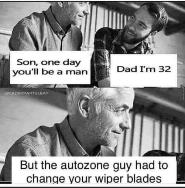 Qr Son, one day you'll be a man SPOUIRKPARTSEBAY Dad I'm 32 But the autozone guy had to change your wiper blades LL memes