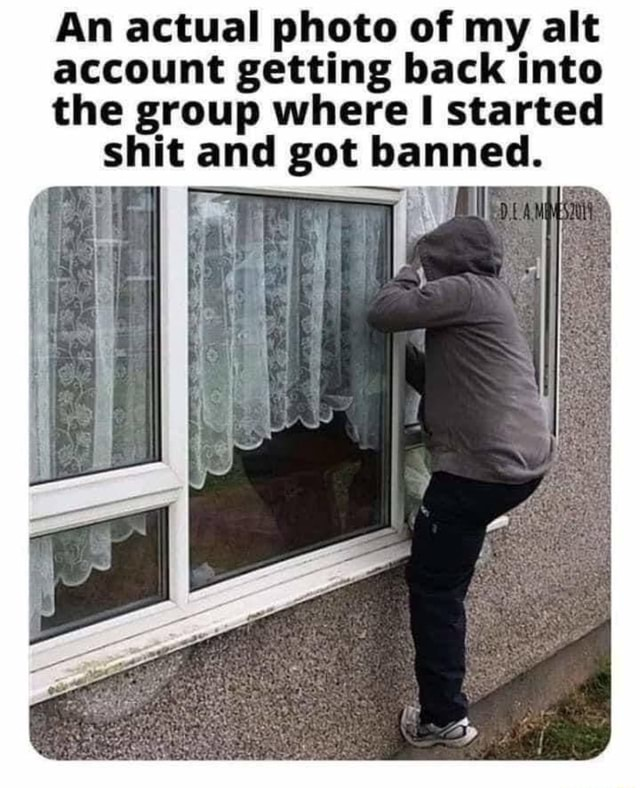 An actual photo of my alt account getting back into the group where started shit and got banned memes