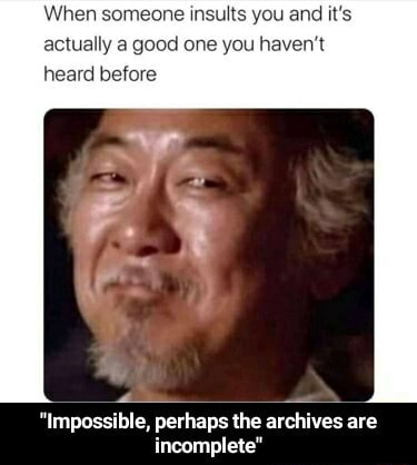 When someone insults you and it's actually a good one you haven't heard before Impossible, perhaps the archives are incomplete Impossible, perhaps the archives are incomplete memes