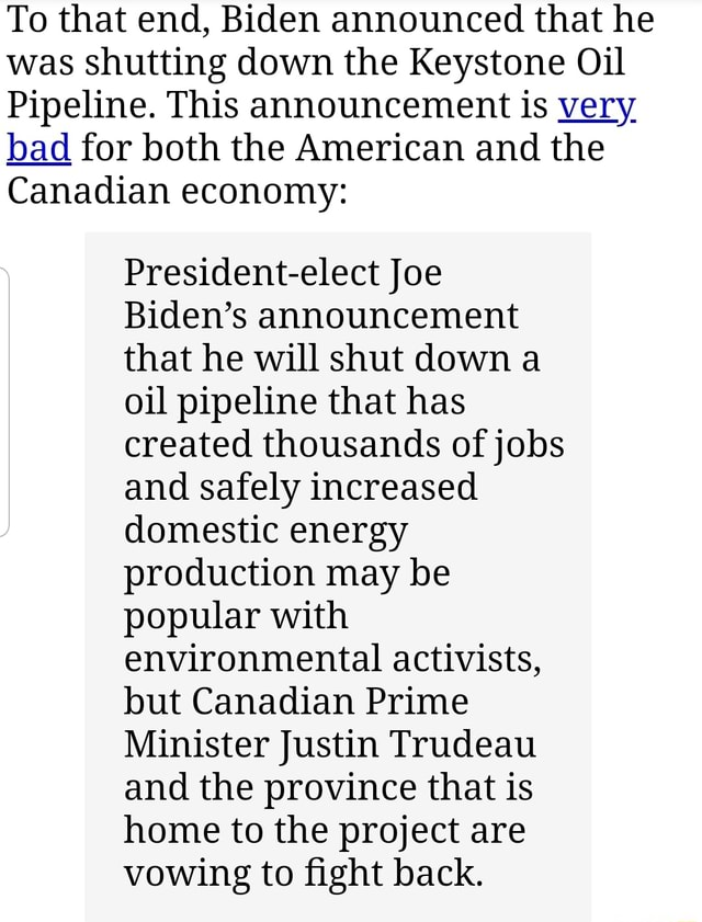 To that end, Biden announced that he was shutting down the Keystone Oil Pipeline. This announcement is very bad for both the American and the Canadian economy President elect Joe Biden's announcement that he will shut down a oil pipeline that has created thousands of jobs and safely increased domestic energy production may be popular with environmental activists, but Canadian Prime Minister Justin Trudeau and the province that is home to the project are vowing to fight back memes