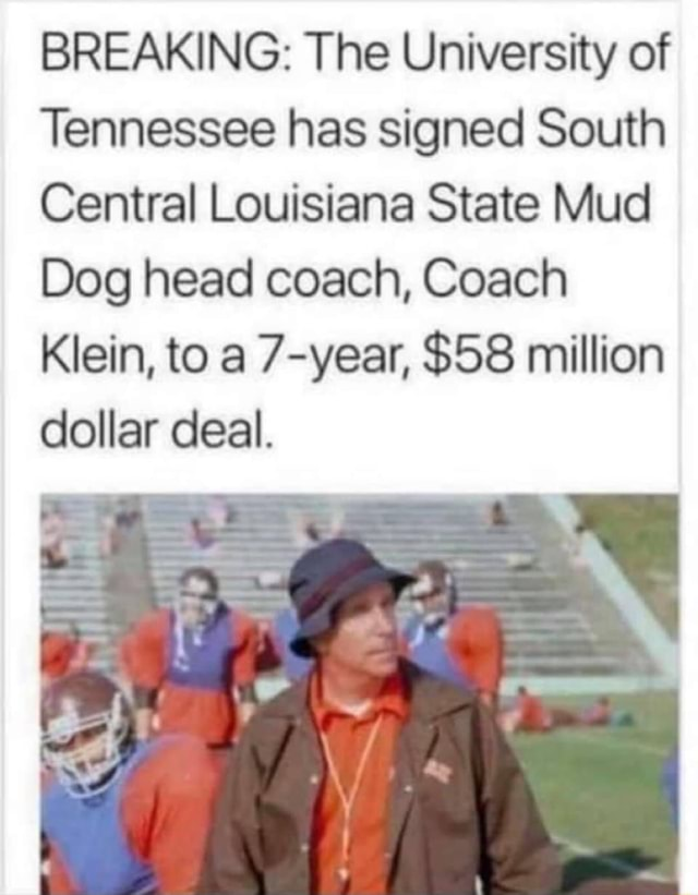 BREAKING The University of Tennessee has signed South Central Louisiana State Mud Dog head coach, Coach Klein, to a 7 year, $58 million dollar deal meme