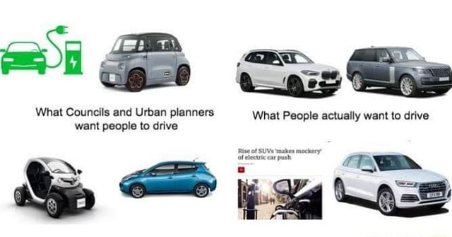 I ip What Councils and Urban planners What People actually want to drive want people to drive Rise Of of SUVs ear makes mockery Of electric ear pot and py meme