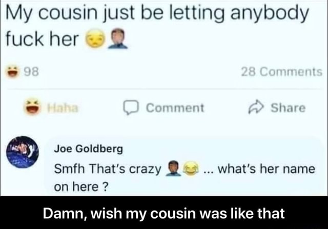 My cousin just be letting anybody fuck her comment Slhare Joe Goldberg Smfh That's crazy What's her name on here Damn, wish my cousin was like that Damn, wish my cousin was like that memes