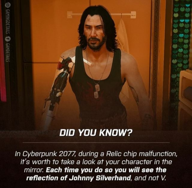 DID YOU KNOW In Cyberpunk 2077, during a Relic chip malfunction, it's worth to take a look at your character in the mirror. Each time you do so you will see the reflection of Johnny Silverhand, and not V meme