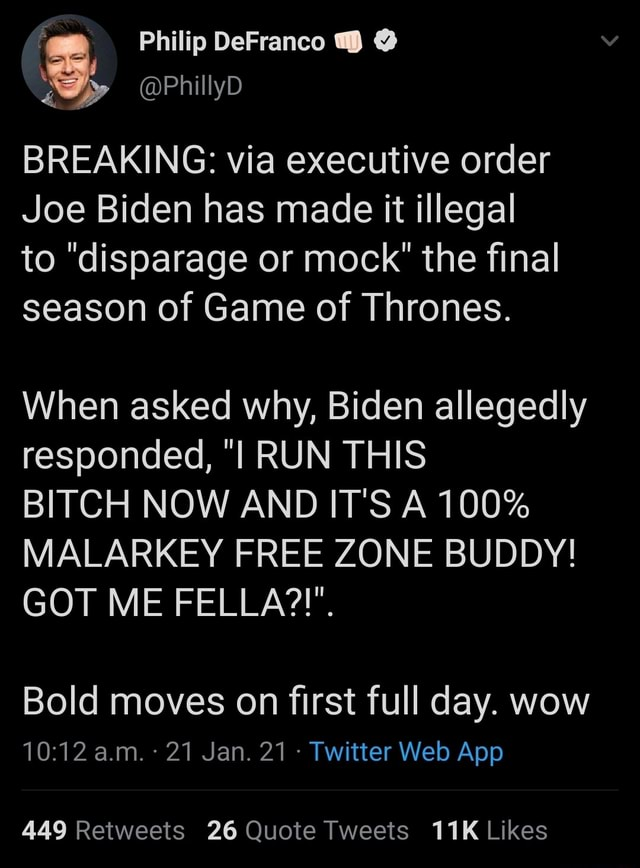 Philip DeFranco Philly BREAKING via executive order Joe Biden has made it illegal to disparage or mock the final season of Game of Thrones. When asked why, Biden allegedly responded, I RUN THIS BITCH NOW AND IT'S A 100% MALARKEY FREE ZONE BUDDY GOT ME FELLA . Bold moves on first full day. wow 449 Reitweets 26 Quote Tweets Likes meme