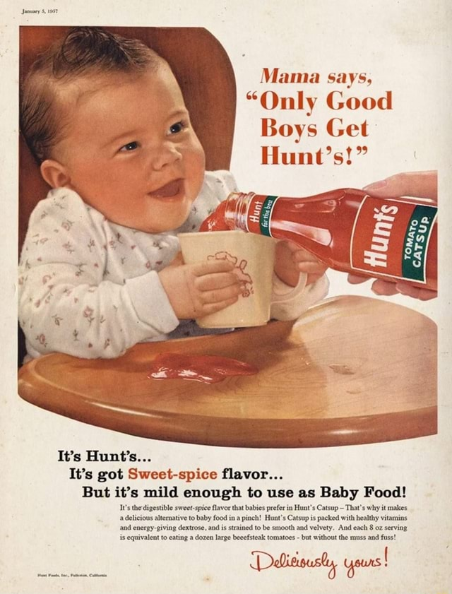 January 5, 1957 Mama says, Only Good Boys Get Hunt's It's Hunt's It's got Sweet spice flavor But it's mild enough to use as Baby Food It's the digestible sweet spice flavor that babies prefer in Hunt's Catsup That's why it makes a delicious altemative to baby food in a pinch Hunt's Catsup is packed with healthy vitamins and giving dextrose, and is strained to be smooth and velvety. And each 8 oz serving is equivalent to eating a dozen large beeefsteak tomatoes but without the muss and fuss yours memes