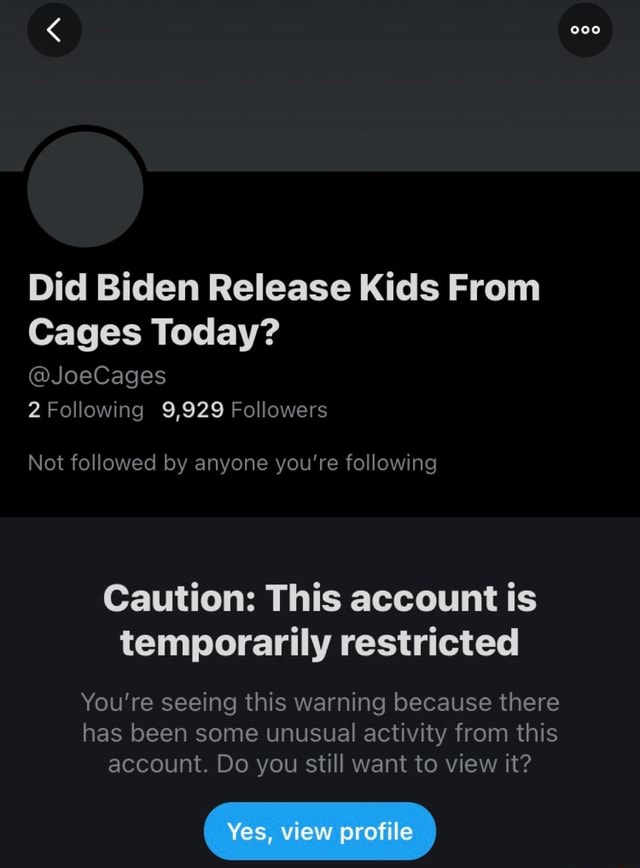 Did Biden Release Kids From Cages Today JoeCages 2 Following 9,929 Followers Not followed by anyone you're following Caution This account is temporarily restricted You're seeing this warning because there has been some unusual activity from this account. Do you still want to view it Yes, view profile memes