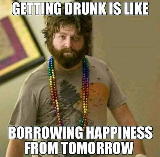GETTING DRUNK IS LIKE BORROWING HAPPINESS FROM TOMORROW memes