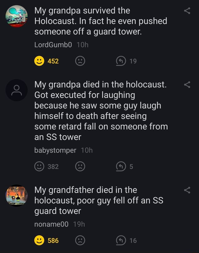 My grandpa survived the Holocaust. In fact he even pushed someone off a guard tower. LordGumb0O 452 My grandpa died in the holocaust. Got executed for laughing because he saw some guy laugh himself to death after seeing some retard fall on someone from an SS tower babystomper 382 My grandfather died in the holocaust, poor guy fell off an SS guard tower noname0O 586 memes