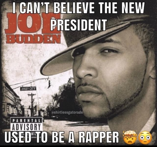 I CAN'T BELIEVE THE NEW PRESIDENT USED TO BEA RAPPER meme