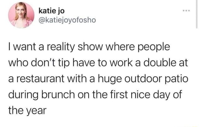 Katie jo katiejoyofosho I want a reality show where people who do not tip have to work a double at a restaurant with a huge outdoor patio during brunch on the first nice day of the year meme