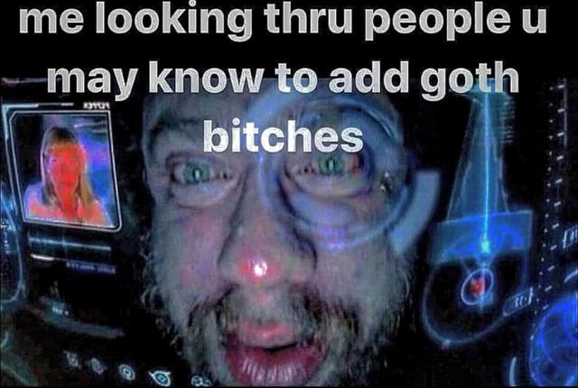 Me looking thru people u nay knowte add goth bitches memes