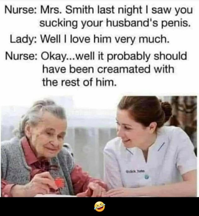 Nurse Mrs. Smith last night I saw you sucking your husband's penis. Lady Well I love him very much. Nurse Okay well it probably should have been creamated with the rest of him. ff meme
