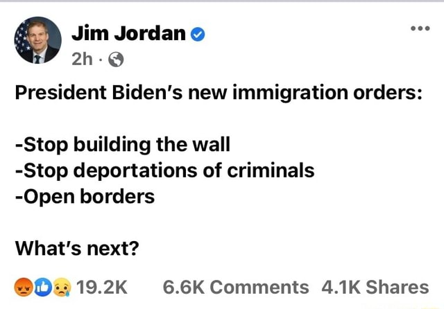 Jim President Biden's new immigration orders Stop building the wall Stop deportations of criminals Open borders What's next 19.2K 6.6K Comments 4.1K Shares memes