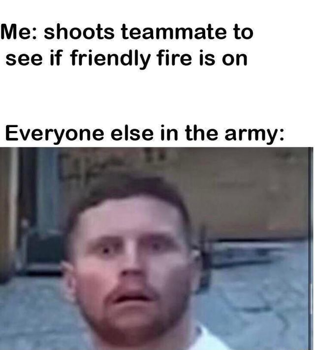 Me shoots teammate to see if friendly fire is on Everyone else in the army meme