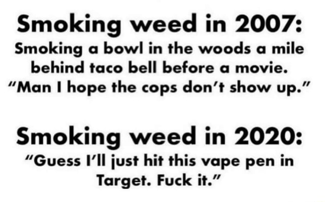 Smoking weed in 2007 Smoking a bowl in the woods a mile behind taco bell before a movie. Man hope the cops do not show up. Smoking weed in 2020 Guess I'll just hit this vape pen in Target. Fuck it. meme
