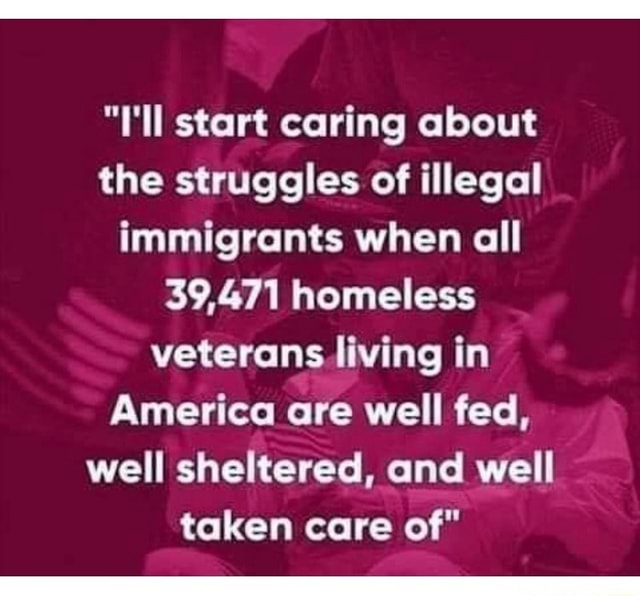 L'll start caring about the struggles of illegal immigrants when all 39,471 homeless veterans living in America are well fed, well sheltered, and well taken care of memes