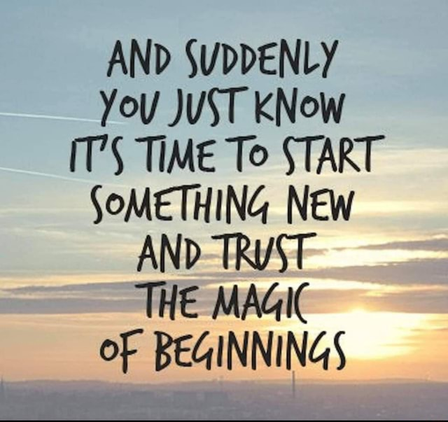 AND SUDDENLY You JUST KNow T'S TIME To START SOMETHING NEW AND TRYST THE MAGIC oF BEGINNINGS memes