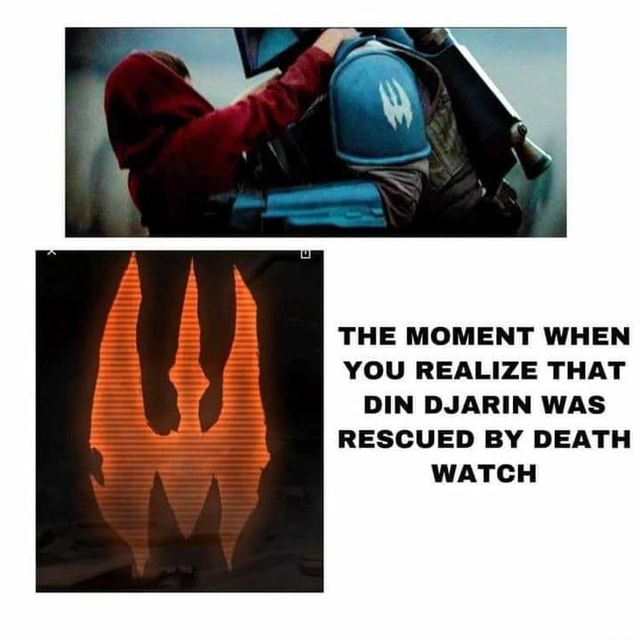 THE MOMENT WHEN YOU REALIZE THAT DIN DJARIN WAS RESCUED BY DEATH WATCH memes