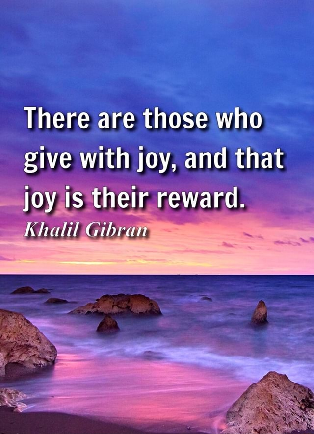There are those who give with joy, and that joy is their reward. Khalil Gibran memes