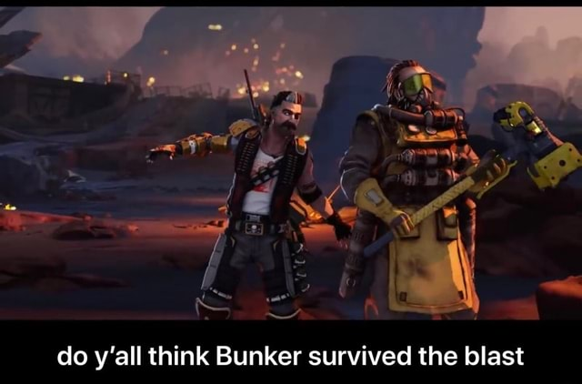 Do y'all think Bunker survived the blast do y'all think Bunker survived the blast memes