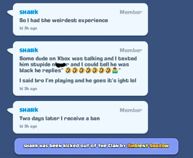 SHark So had the weirdest experience Id ago Member sHaRk Member Some dude on Xbox was talking and I texted him stupide nigggr and could tell he was black he replies DODDDADDD said bro I'm playing and he goes it's fight lol td ago Member sHark Two days later receive a ban Id ago SHaRk Has been kicked out of tHe Clan by A meme