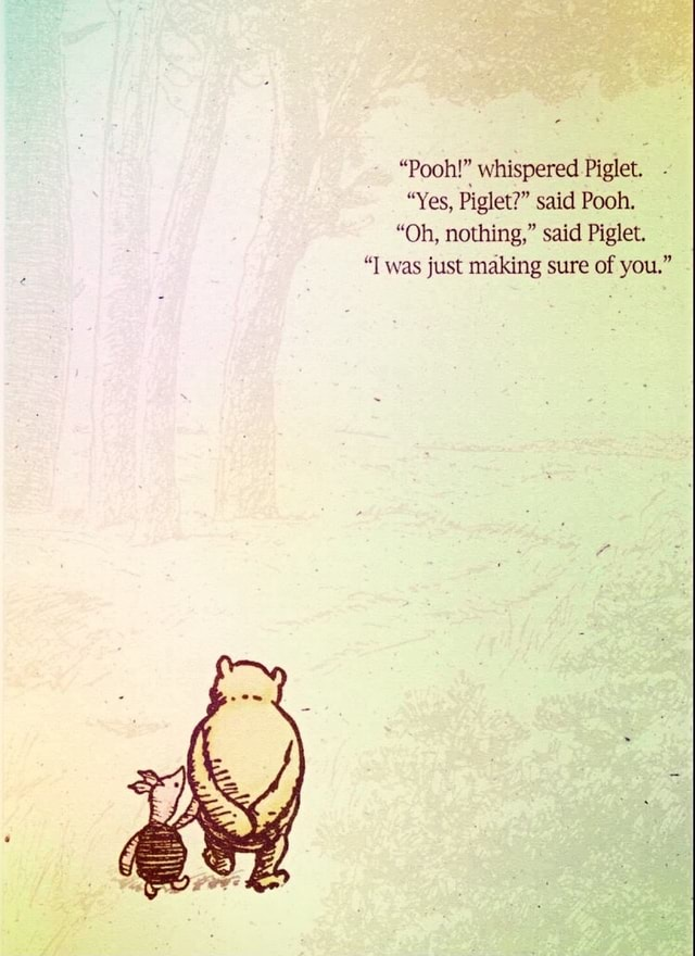 Pooh whispered Piglet. Yes, Piglet said Pooh. Oh, nothing, said Piglet. T was just making sure of you. memes