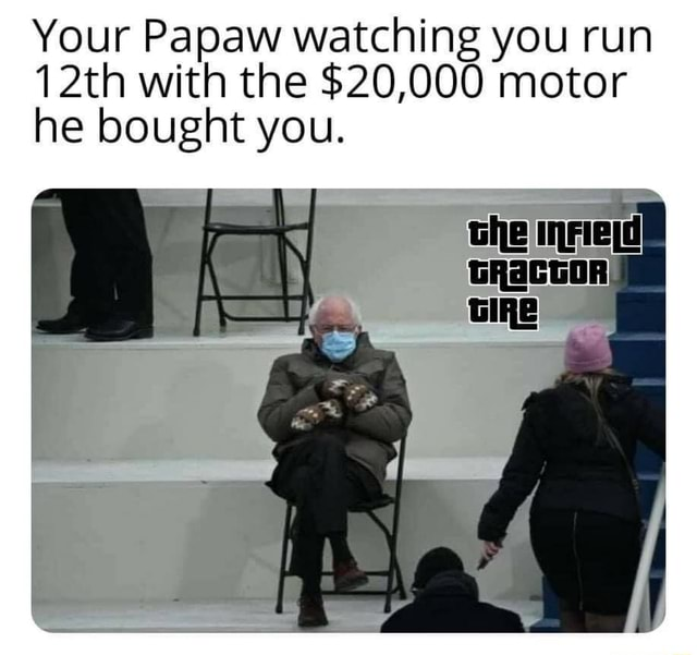Your Papaw watching you run 12th with the $20,000 motor he bought you meme