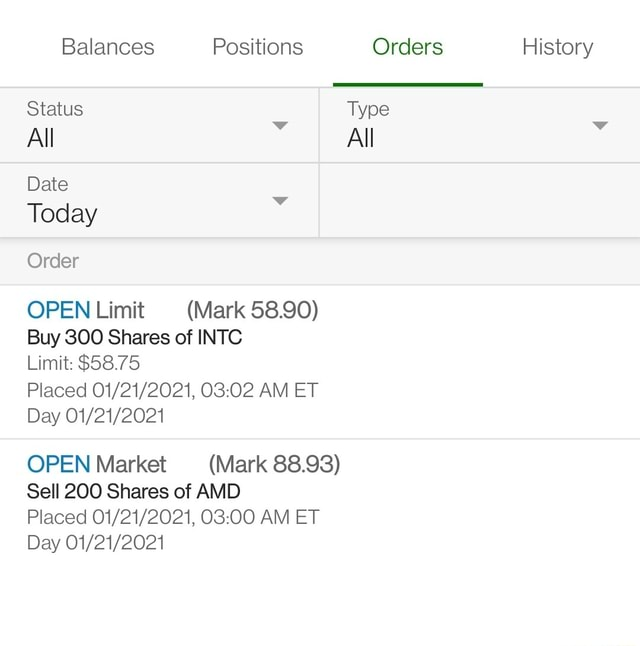 Balances Positions Orders History Status Type All wW All Date Today Order OPEN Limit Mark 58.90 Buy 300 Shares of INTC Limit $58.75 Placed AM ET Day OPEN Market Mark 88.93 Sell 200 Shares of AMD Placed AM ET Day meme