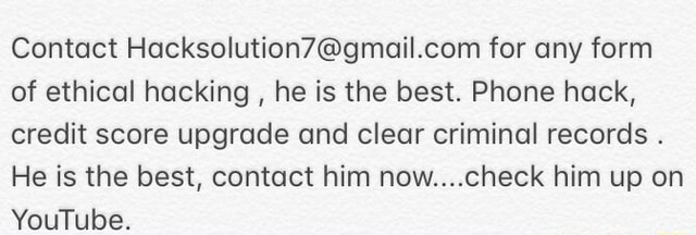 Contact for any form of ethical hacking, he is the best. Phone hack, credit score upgrade and clear criminal records. He is the best, contact him now check him up on YouTube memes