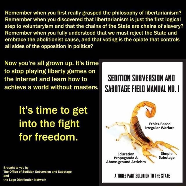 Remember when you first really grasped the philosophy of libertarianism Remember when you discovered that libertarianism is just the first logical step to voluntaryism and that the chains of the State are chains of slavery Remember when you fully understood that we must reject the State and embrace the abolitionist cause, and that voting is the opiate that controls all sides of the opposition in politics Now you're all grown up. It's time to stop playing liberty games on the internet and learn how to SEDITION SUBVERSION AND FIELD MANUAL NO. achieve a world without masters. Irregular Warfare Education Simple Sabotage Above ground Activism THREE PART SOLUTION TO THE STATE It's time to get into the fight for freedom. Brought to you by The Office of Sedition Subversion and Sabotage and the Leg