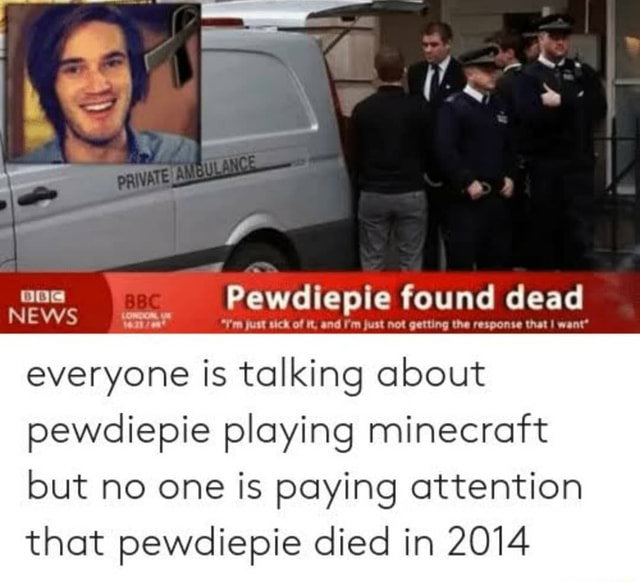 Pewdiepie ie found dead wont NEWS vete everyone is talking about pewdlepie playing minecratt but no one is paying attention that pewdiepie died in 2014 memes