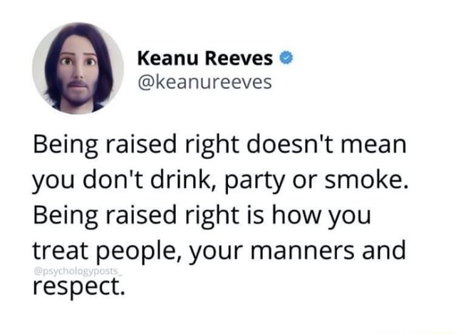 Reeves keanureeves Being raised right doesn't mean you do not drink, party or smoke. Being raised right is how you treat people, your manners and respect memes