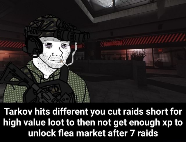 Tarkov hits different you cut raids short for high value loot to then not get enough xp to unlock flea market after 7 raids  Tarkov hits different you cut raids short for high value loot to then not get enough xp to unlock flea market after 7 raids memes