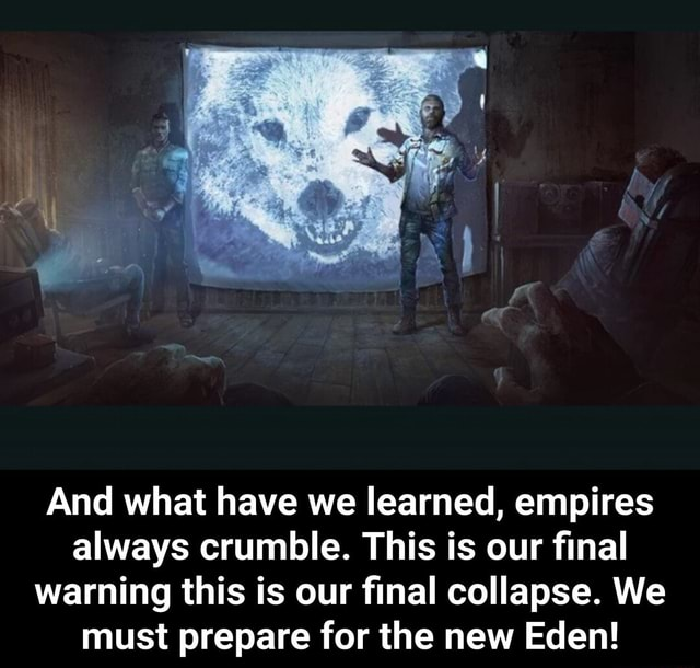 And what have we learned, empires always crumble. This is our final warning this is our final collapse. We must prepare for the new Eden  And what have we learned, empires always crumble. This is our final warning this is our final collapse. We must prepare for the new Eden memes