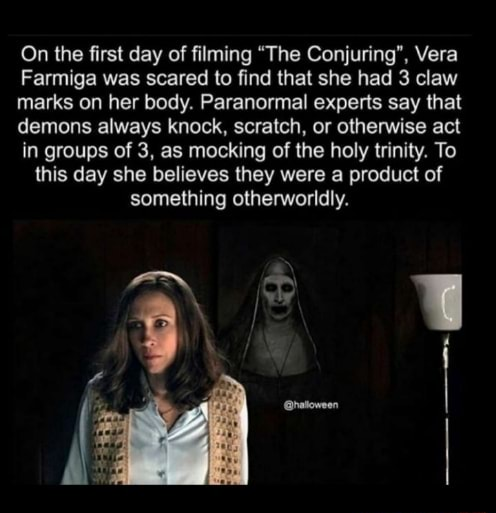 On the first day of filming The Conjuring , Vera Farmiga was scared to find that she had 3 claw marks on her body. Paranormal experts say that demons always knock, scratch, or otherwise act in groups of 3, as mocking of the holy trinity. To this day she believes they were a product of something otherworldly meme