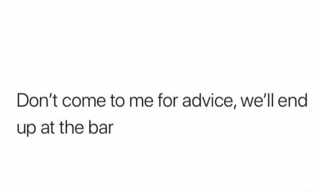 Do not come to me for advice, we'll end up at the bar memes