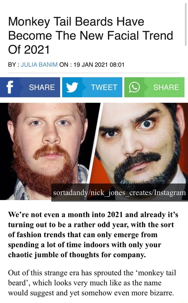 Monkey Tail Beards Have Become The New Facial Trend Of 2021 BY JULIA BANIM ON 19 JAN 2021 SHARE TWEET SHARE We're not even a month into 2021 and already it's turning out to be a rather odd year, with the sort of fashion trends that can only emerge from spending a lot of time indoors with only your chaotic jumble of thoughts for company. Out of this strange era has sprouted the monkey tail beard', which looks very much like as the name would suggest and yet somehow even more bizarre meme