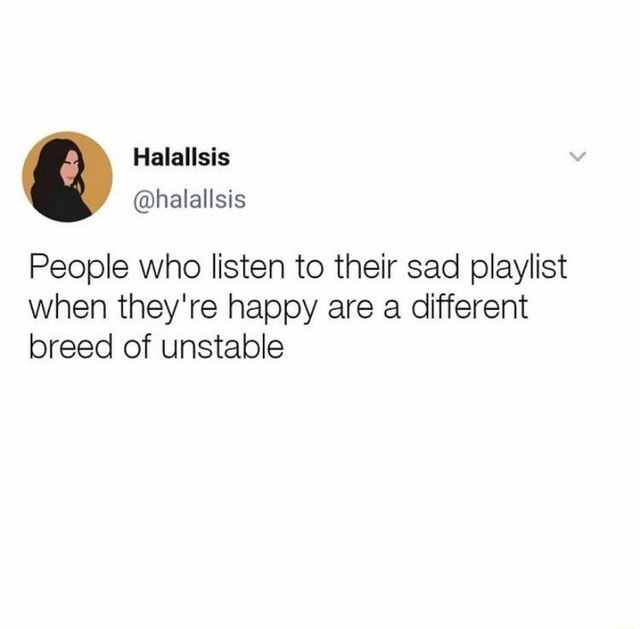 Halallsis halallsis People who listen to their sad playlist when they're happy are a different breed of unstable memes