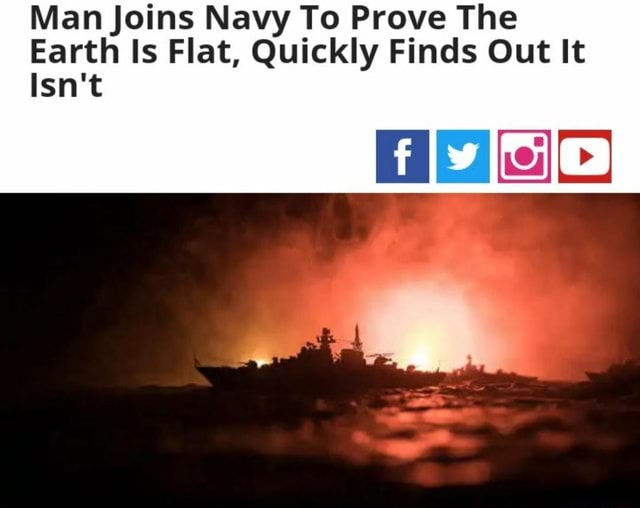 Man Joins Navy To Prove The Earth Is Flat, Quickly Finds Out It Isn't fly we memes