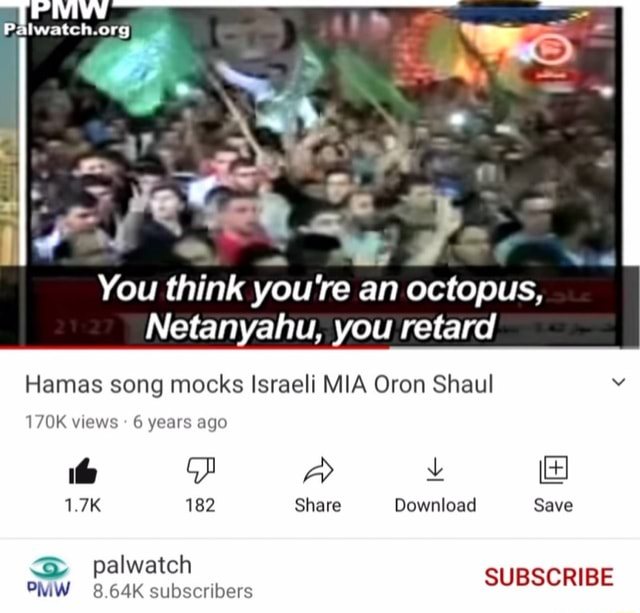 Palwateh.org You think you're an octopus, Netanyahu, you retard Hamas song mocks Israeli MIA Oron Shaul 170K views 6 years ago FF  and  1.7K 182 Share Download Save S palwatch PMW 8.64K subscribers palwatch SUBSCRIBE memes