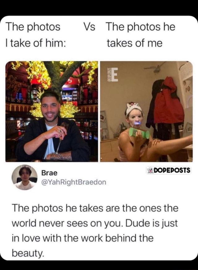 The photos Vs The photos he I take of him takes of me Brae BODEDOSTS YahRightBraedon The photos he takes are the ones the world never sees on you. Dude is just in love with the work behind the beauty memes