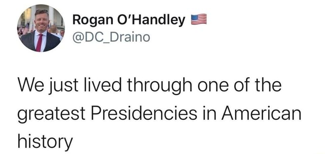 Rogan DC Draino We just lived through one of the greatest Presidencies in American history memes