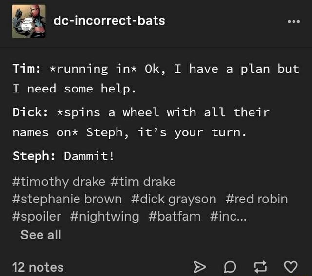 Tim *running int Ok, I have a plan but I need some help. Dick *spins a wheel with all their names on* Steph, it's your turn. Steph Dammit timothy drake tim drake stephanie brown dick grayson red robin spoiler nightwing batfam inc See all 12 notes O B memes