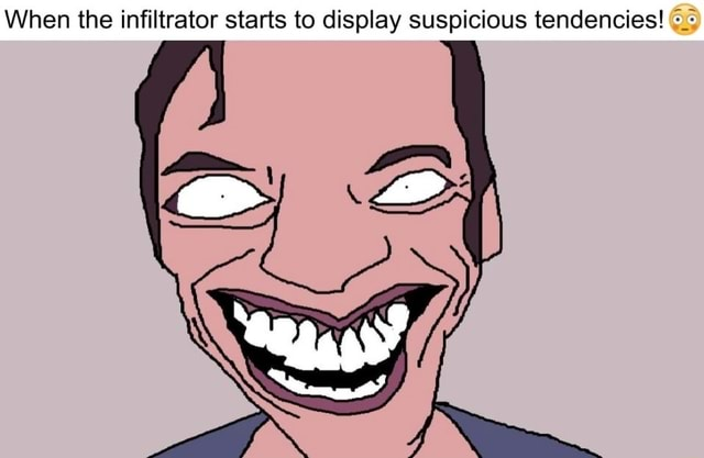 When the infiltrator starts to display suspicious tendencies aa I CS SS memes