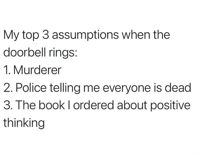 My top 3 assumptions when the doorbell rings 1. Murderer 2. Police telling me everyone is dead 3. The book I ordered about positive thinking memes