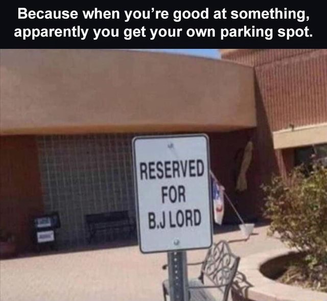 Because when you're good at something, apparently you get your own parking spot memes
