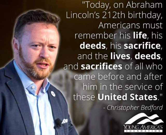 Today, on Abraham Lincoln's 212th birthday,  Americans must remember his life, his deeds, his sacrifice, and the lives, deeds, and sacrifices of all who came before and after him in the service of these United States.  Christopher Bedford YOUNG AMERICA'S memes