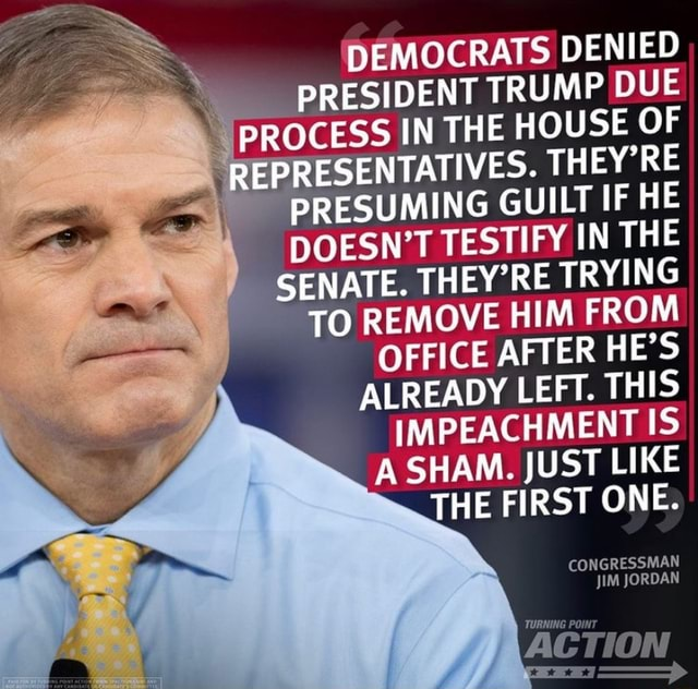 DEMOCRATS DENIED PRESIDENT TRUMP DUE PROCESS IN THE HOUSE OF REP IRESENTATIVES. THEY'RE PRESUMING GUILT IF HE DOESN'T TESTIFY IN THE SENATE. THEY'RE TRYING TO REMOVE HIM FROM OFFICE AFTER HE'S ALREADY LEFT. THIS IMPEACHMENT IS A SHAM. JUST LIKE THE FIRST ONE. CONGRESSMAN JIM JORDAN TURNING POI meme